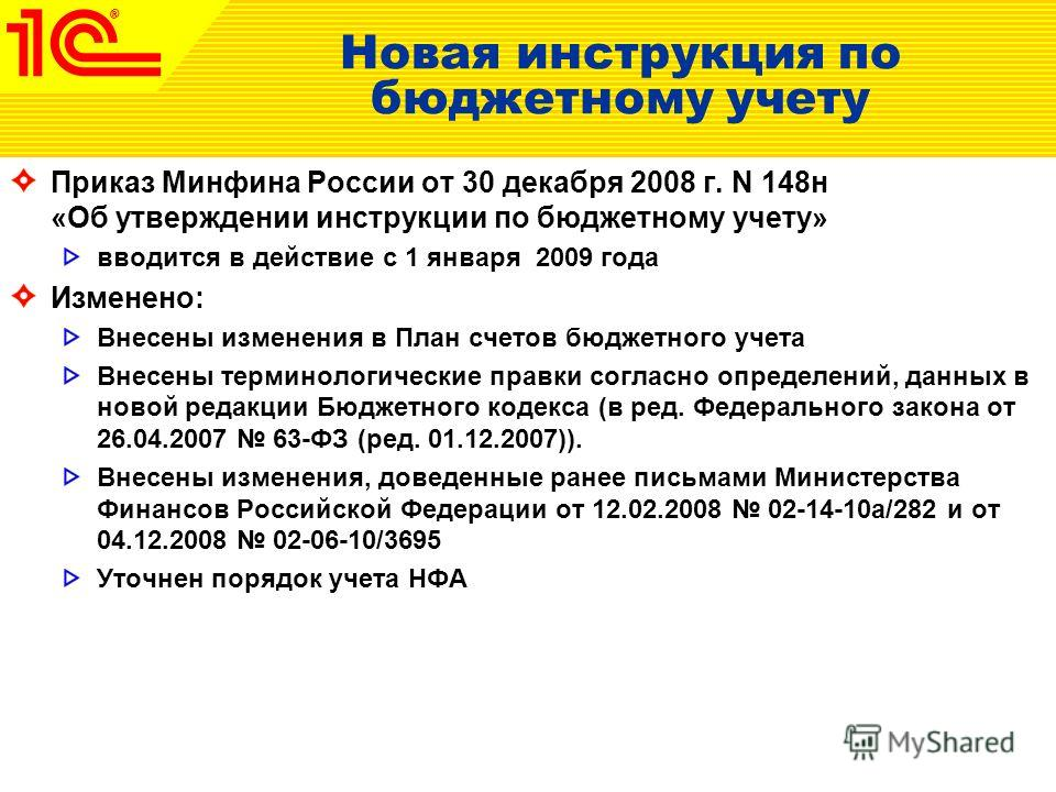 Новая инструкция по бюджетному учету Приказ Минфина России от 30 декабря 2008 г. N 148н «Об утверждении инструкции по бюджетному учету» вводится в действие с 1 января 2009 года Изменено: Внесены изменения в План счетов бюджетного учета Внесены термин
