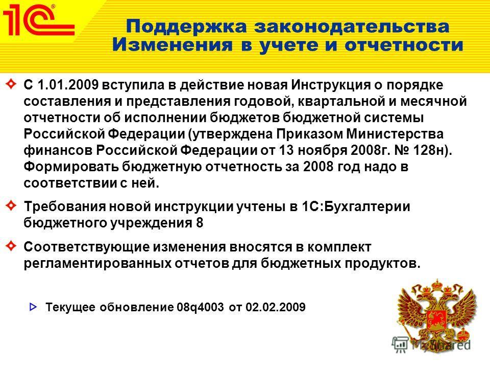 Поддержка законодательства Изменения в учете и отчетности С 1.01.2009 вступила в действие новая Инструкция о порядке составления и представления годовой, квартальной и месячной отчетности об исполнении бюджетов бюджетной системы Российской Федерации