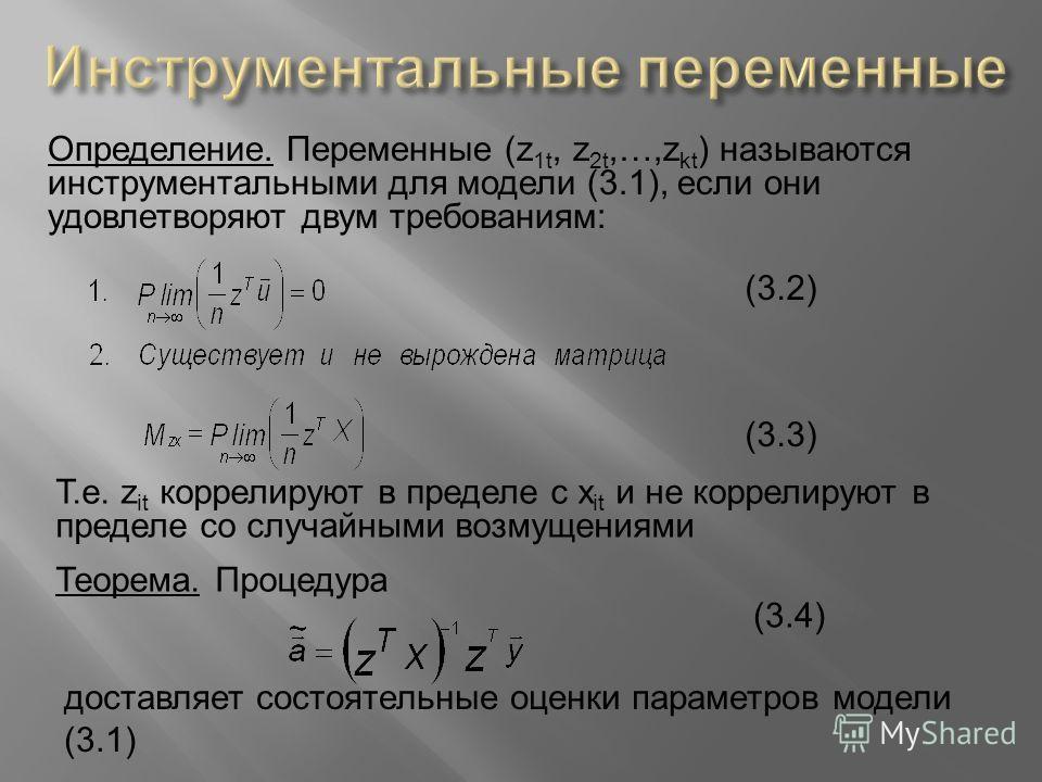 Определение. Переменные (z 1t, z 2t,…,z kt ) называются инструментальными для модели (3.1), если они удовлетворяют двум требованиям: Т.е. z it коррелируют в пределе с x it и не коррелируют в пределе со случайными возмущениями Теорема. Процедура (3.2)