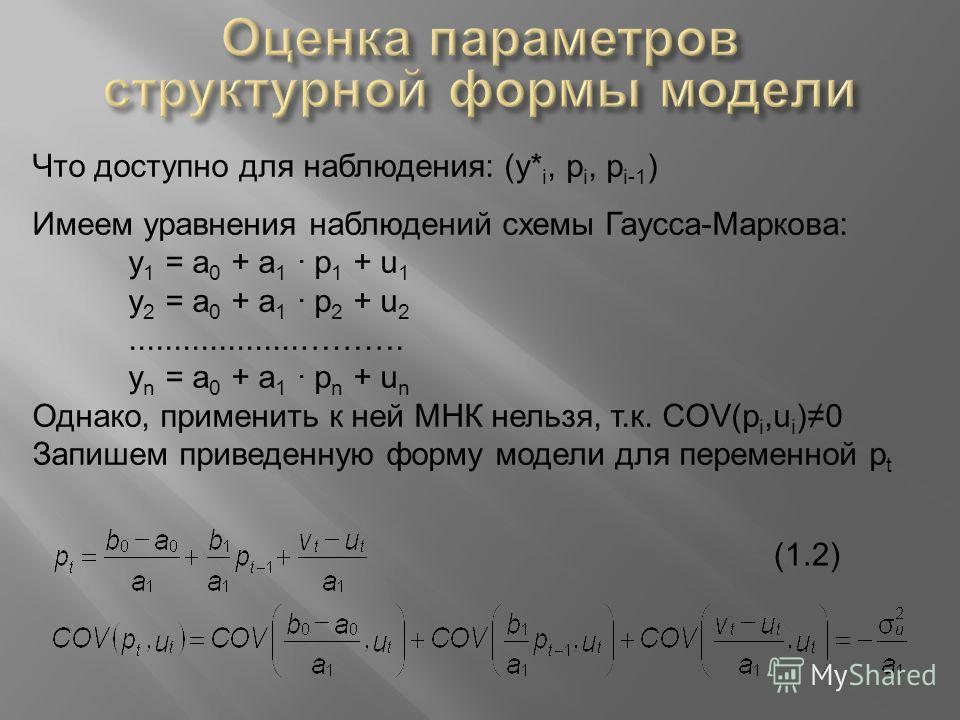 Что доступно для наблюдения: (y* i, p i, p i-1 ) Имеем уравнения наблюдений схемы Гаусса-Маркова: y 1 = a 0 + a 1 · p 1 + u 1 y 2 = a 0 + a 1 · p 2 + u 2...................………. y n = a 0 + a 1 · p n + u n Однако, применить к ней МНК нельзя, т.к. COV(