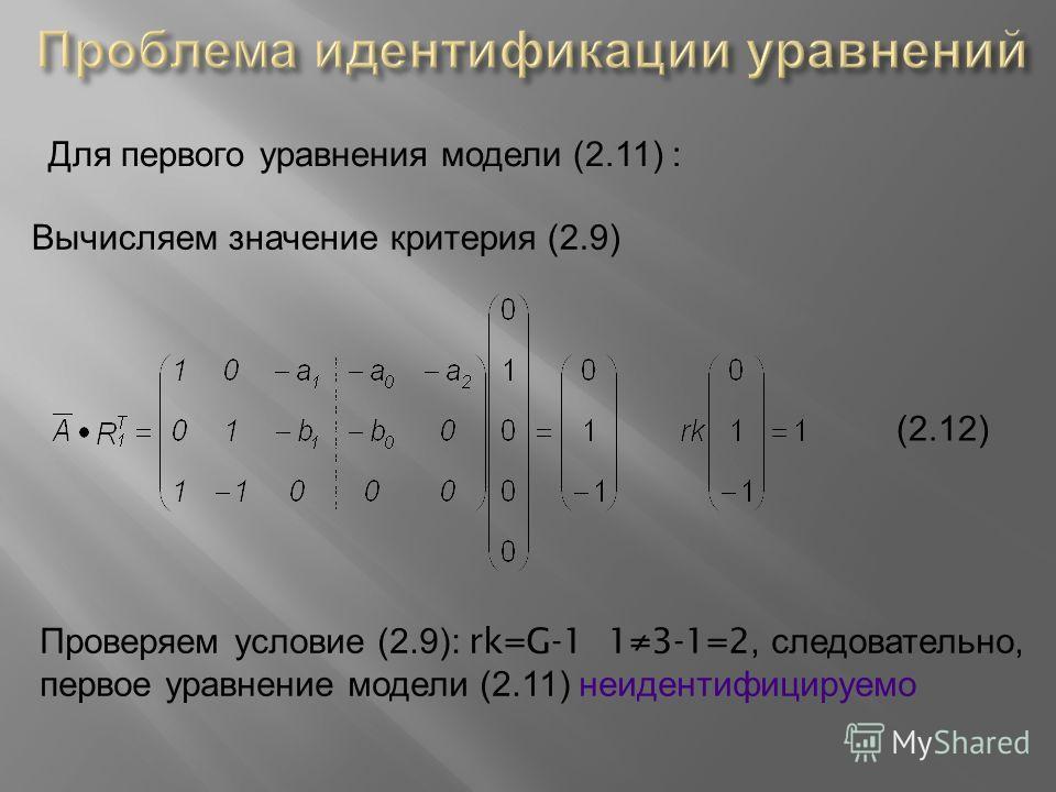 Для первого уравнения модели (2.11) : Вычисляем значение критерия (2.9) (2.12) Проверяем условие (2.9): rk=G-1 13-1=2, следовательно, первое уравнение модели (2.11) неидентифицируемо