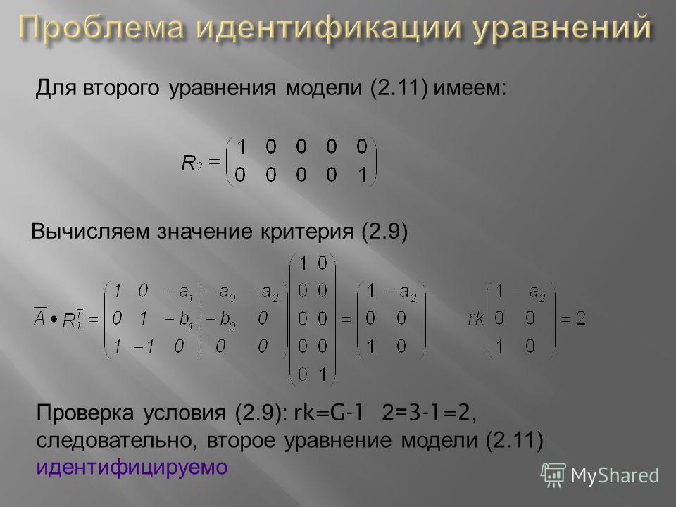 Для второго уравнения модели (2.11) имеем : Вычисляем значение критерия (2.9) Проверка условия (2.9): rk=G-1 2=3-1=2, следовательно, второе уравнение модели (2.11) идентифицируемо