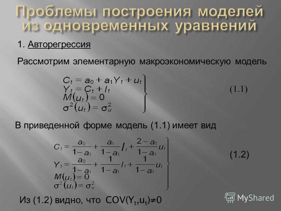 1.Авторегрессия Рассмотрим элементарную макроэкономическую модель (1.1) В приведенной форме модель (1.1) имеет вид (1.2) Из (1.2) видно, что COV(Y t,u t )0