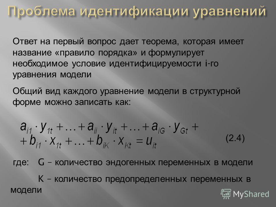 Ответ на первый вопрос дает теорема, которая имеет название « правило порядка » и формулирует необходимое условие идентифицируемости i- го уравнения модели Общий вид каждого уравнение модели в структурной форме можно записать как : где : G – количест