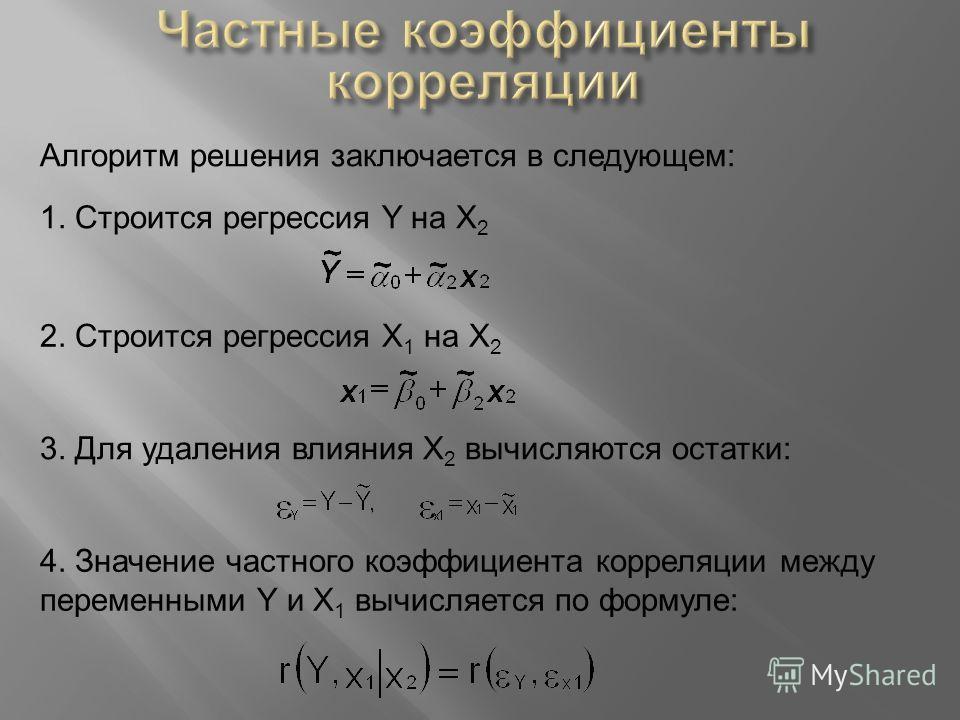 Алгоритм решения заключается в следующем: 1. Строится регрессия Y на X 2 2. Строится регрессия X 1 на X 2 3. Для удаления влияния X 2 вычисляются остатки: 4. Значение частного коэффициента корреляции между переменными Y и X 1 вычисляется по формуле: