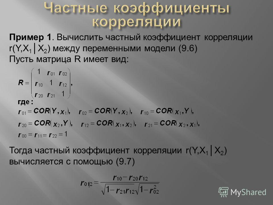 Пример 1. Вычислить частный коэффициент корреляции r(Y,X 1 X 2 ) между переменными модели (9.6) Пусть матрица R имеет вид: Тогда частный коэффициент корреляции r(Y,X 1 X 2 ) вычисляется с помощью (9.7)