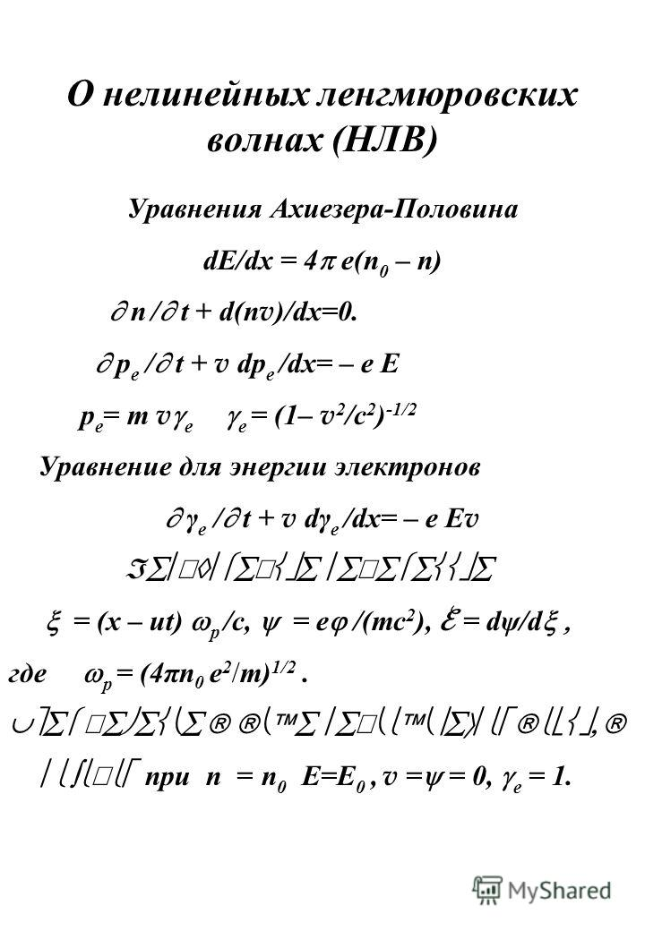 О нелинейных ленгмюровских волнах (НЛВ) Уравнения Ахиезера-Половина dE/dx = 4 e(n 0 – n ) n / t + d(n v )/dx=0. p e / t + v dp e /dx= – e E p e = m v e e = (1– v 2 /c 2 ) -1/2 Уравнение для энергии электронов γ e / t + v dγ e /dx= – e E v Б = (x – ut