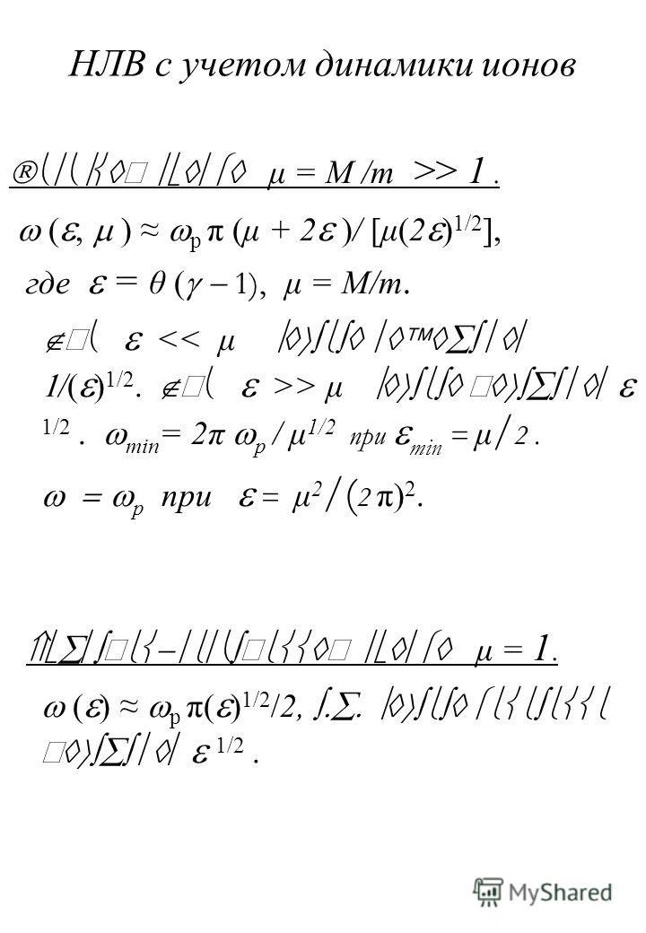 НЛВ с учетом динамики ионов μ = M /m >> 1. (, ) p π (μ + 2 )/ [μ(2 ) 1/2 ], где = θ ( 1), μ = M/m. П > μ 1/2. min = 2π p / μ 1/2 при min = μ / 2. p при = μ 2 /( 2 π) 2. μ = 1. ( ) p π( ) 1/2 /2, 1/2.