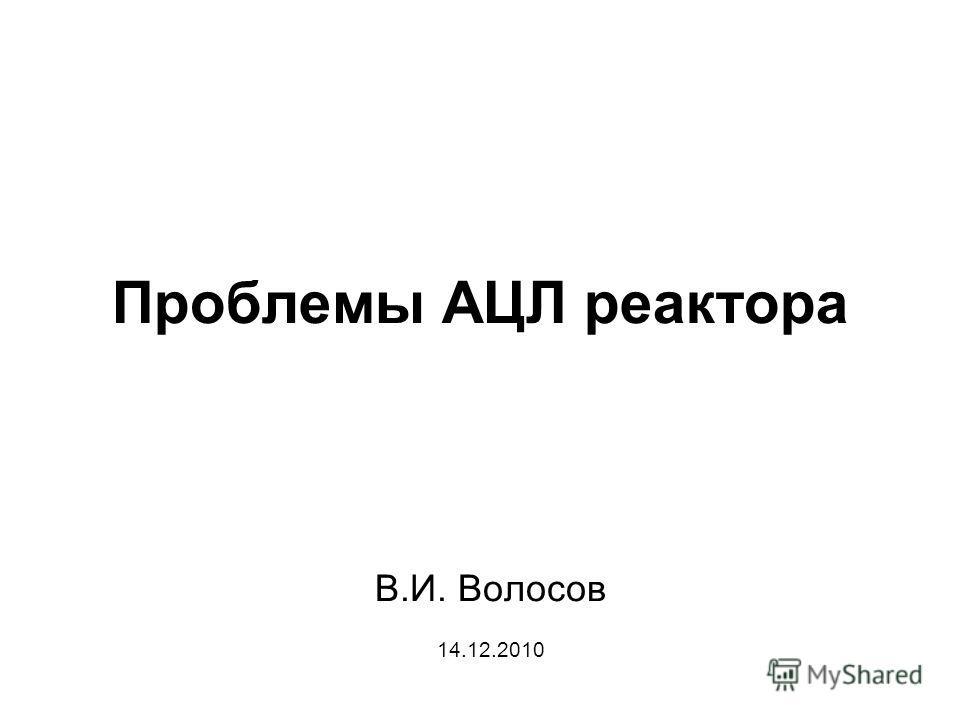 Проблемы АЦЛ реактора В.И. Волосов 14.12.2010