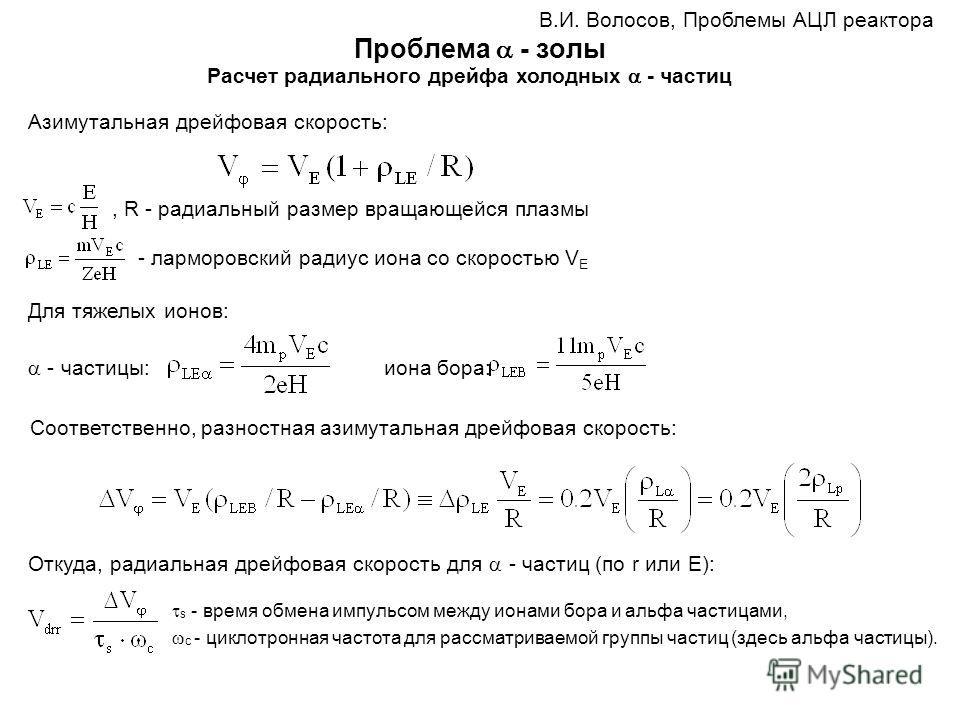 Проблема - золы В.И. Волосов, Проблемы АЦЛ реактора Расчет радиального дрейфа холодных - частиц - ларморовский радиус иона со скоростью V E, R - радиальный размер вращающейся плазмы Для тяжелых ионов: - частицы: иона бора: Соответственно, разностная