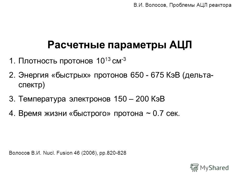 Расчетные параметры АЦЛ 1.Плотность протонов 10 13 см -3 2.Энергия «быстрых» протонов 650 - 675 КэВ (дельта- спектр) 3.Температура электронов 150 – 200 КэВ 4.Время жизни «быстрого» протона ~ 0.7 сек. Волосов В.И. Nucl. Fusion 46 (2006), pp.820-828 В.