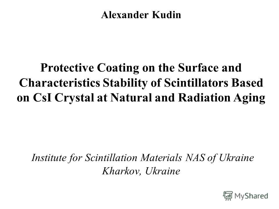 Alexander Kudin Protective Coating on the Surface and Characteristics Stability of Scintillators Based on CsI Crystal at Natural and Radiation Aging Institute for Scintillation Materials NAS of Ukraine Kharkov, Ukraine