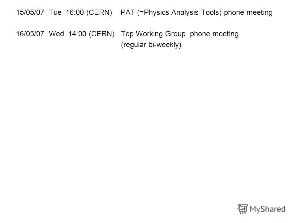 15/05/07 Tue 16:00 (CERN) PAT (=Physics Analysis Tools) phone meeting 16/05/07 Wed 14:00 (CERN) Top Working Group phone meeting (regular bi-weekly)