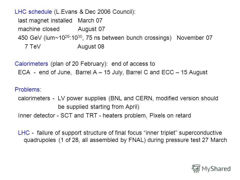LHC schedule (L.Evans & Dec 2006 Council): last magnet installed March 07 machine closed August 07 450 GeV (lum~10 29 :10 30, 75 ns between bunch crossings) November 07 7 TeV August 08 Calorimeters (plan of 20 February): end of access to ECA - end of