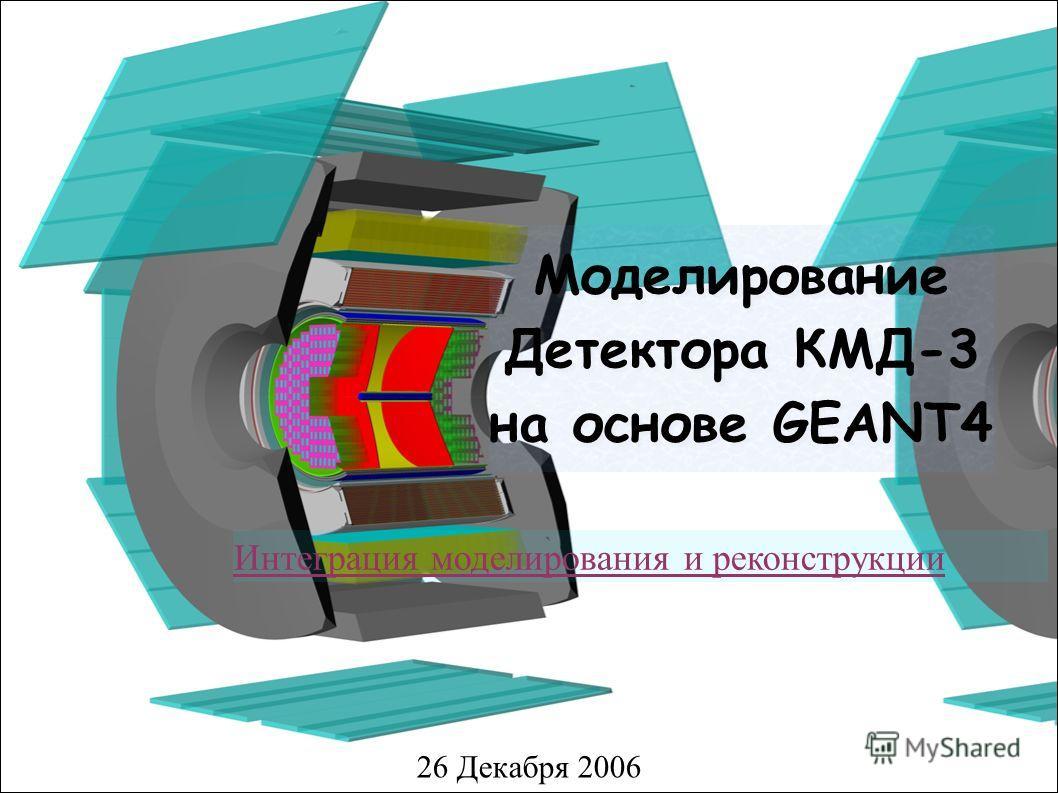 Моделирование Детектора КМД-3 на основе GEANT4 26 Декабря 2006 Интеграция моделирования и реконструкции