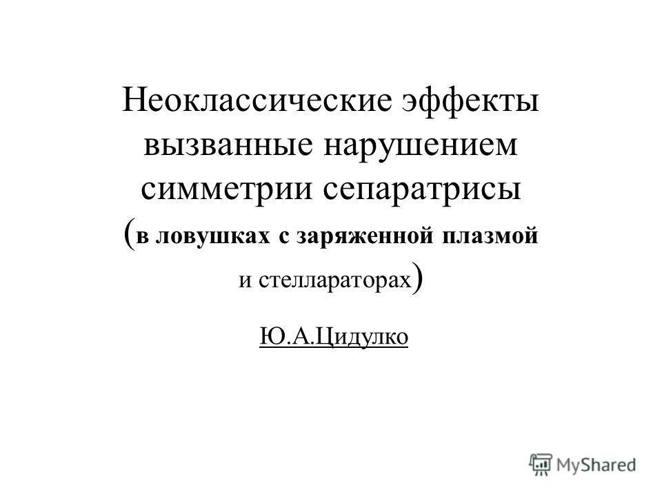 Неоклассические эффекты вызванные нарушением симметрии сепаратрисы ( в ловушках с заряженной плазмой и стеллараторах ) Ю.А.Цидулко
