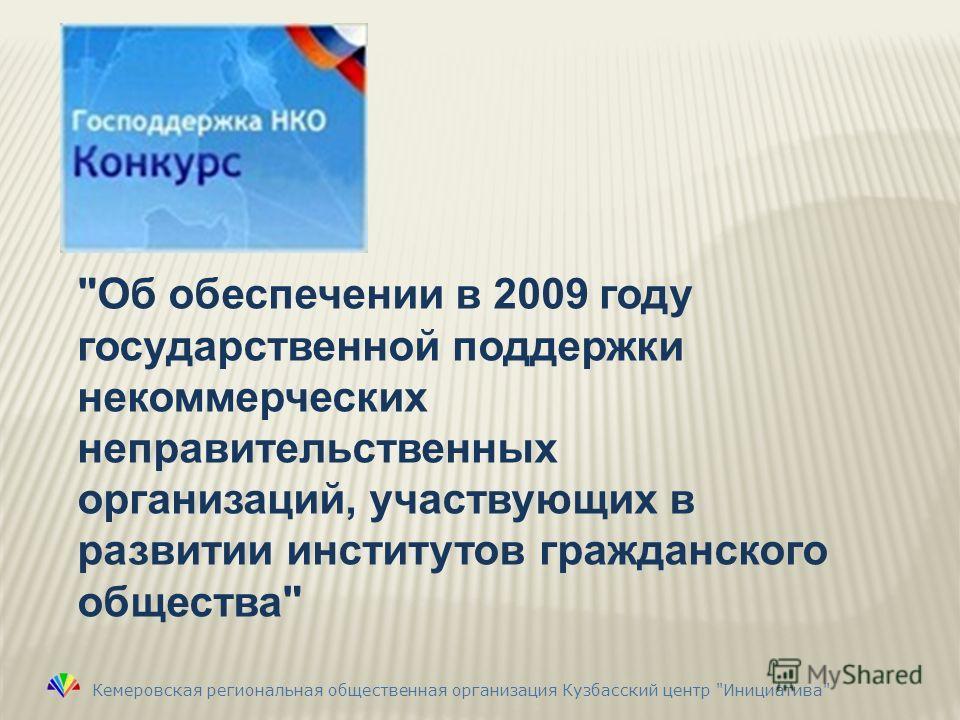 Об обеспечении в 2009 году государственной поддержки некоммерческих неправительственных организаций, участвующих в развитии институтов гражданского общества Кемеровская региональная общественная организация Кузбасский центр Инициатива