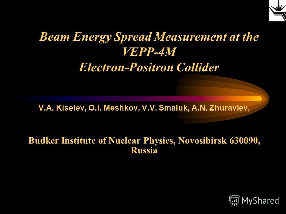 Beam Energy Spread Measurement at the VEPP-4M Electron-Positron Collider V.A. Kiselev, O.I. Meshkov, V.V. Smaluk, A.N. Zhuravlev, Budker Institute of Nuclear Physics, Novosibirsk 630090, Russia