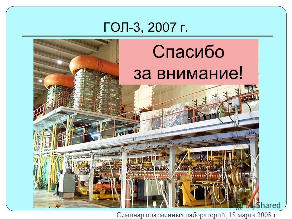 ГОЛ-3, 2007 г. Семинар плазменных лабораторий, 18 марта 2008 г Спасибо за внимание!