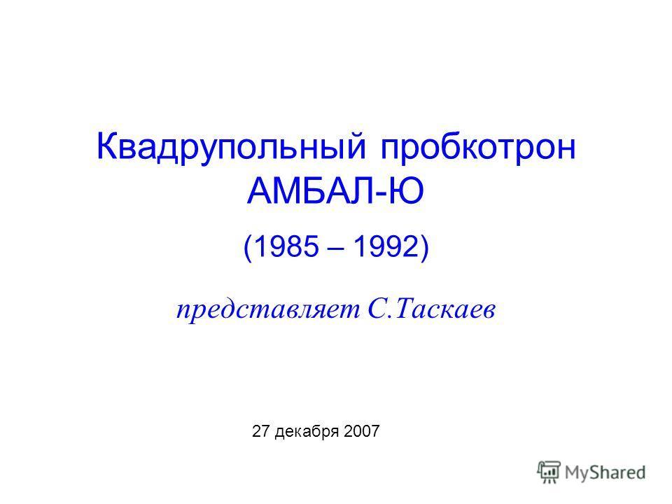 Квадрупольный пробкотрон АМБАЛ-Ю (1985 – 1992) представляет С.Таскаев 27 декабря 2007