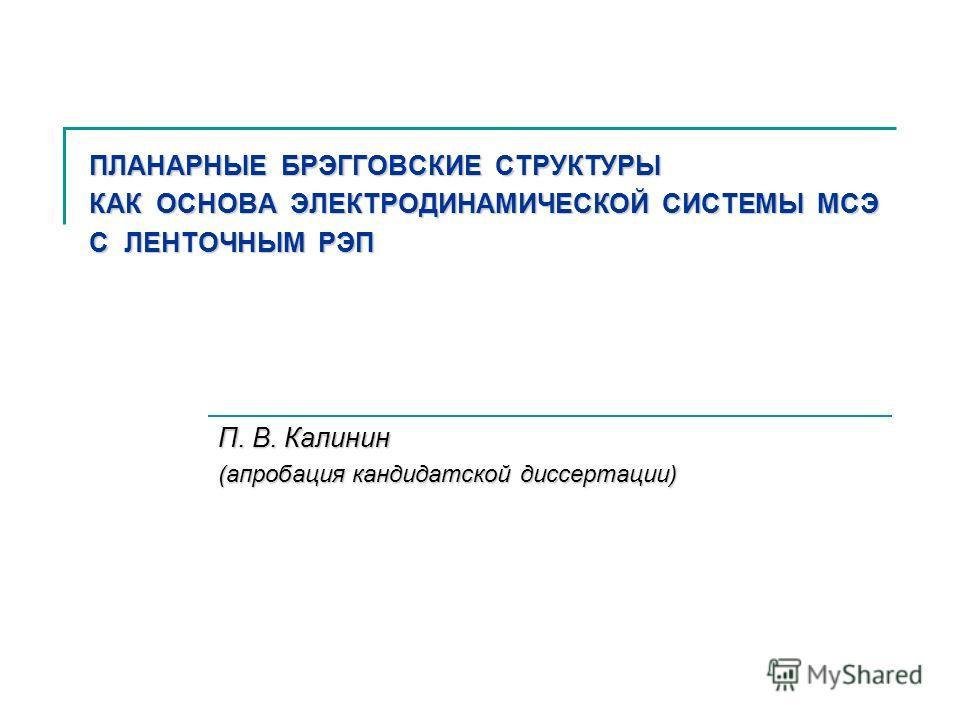 ПЛАНАРНЫЕ БРЭГГОВСКИЕ СТРУКТУРЫ КАК ОСНОВА ЭЛЕКТРОДИНАМИЧЕСКОЙ СИСТЕМЫ МСЭ С ЛЕНТОЧНЫМ РЭП П. В. Калинин (апробация кандидатской диссертации)