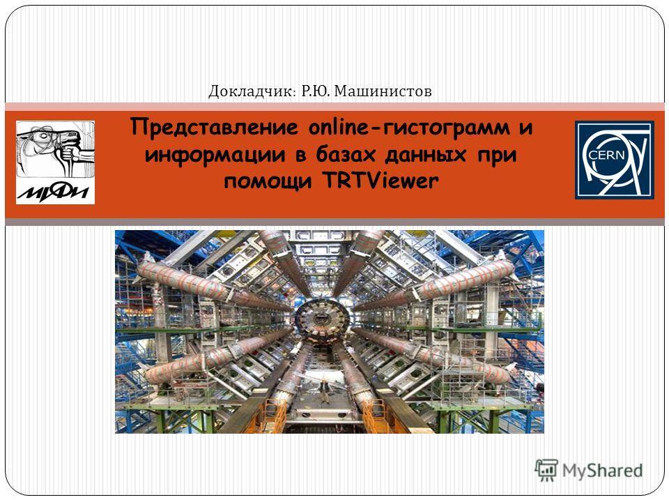 Представление online-гистограмм и информации в базах данных при помощи TRTViewer Докладчик : Докладчик : Р. Ю. Машинистов