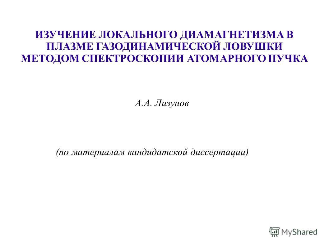 ИЗУЧЕНИЕ ЛОКАЛЬНОГО ДИАМАГНЕТИЗМА В ПЛАЗМЕ ГАЗОДИНАМИЧЕСКОЙ ЛОВУШКИ МЕТОДОМ СПЕКТРОСКОПИИ АТОМАРНОГО ПУЧКА А.А. Лизунов (по материалам кандидатской диссертации)