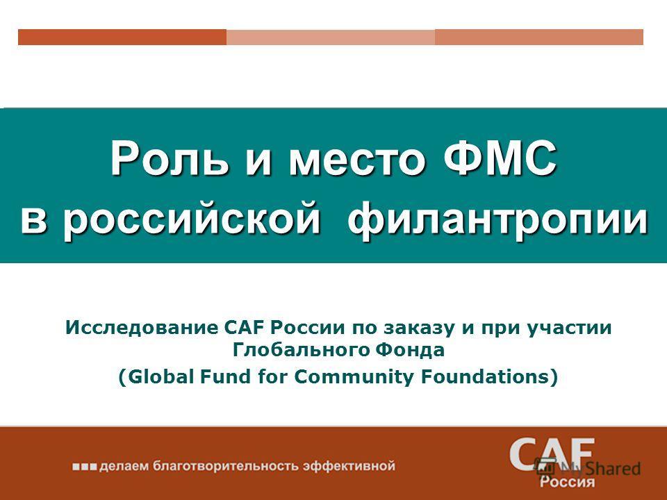 Роль и место ФМС в российской филантропии Исследование CAF России по заказу и при участии Глобального Фонда (Global Fund for Community Foundations)