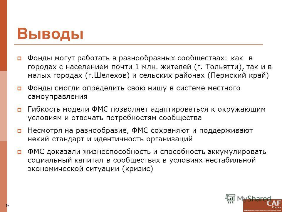 16 Выводы Фонды могут работать в разнообразных сообществах: как в городах с населением почти 1 млн. жителей (г. Тольятти), так и в малых городах (г.Шелехов) и сельских районах (Пермский край) Фонды смогли определить свою нишу в системе местного самоу