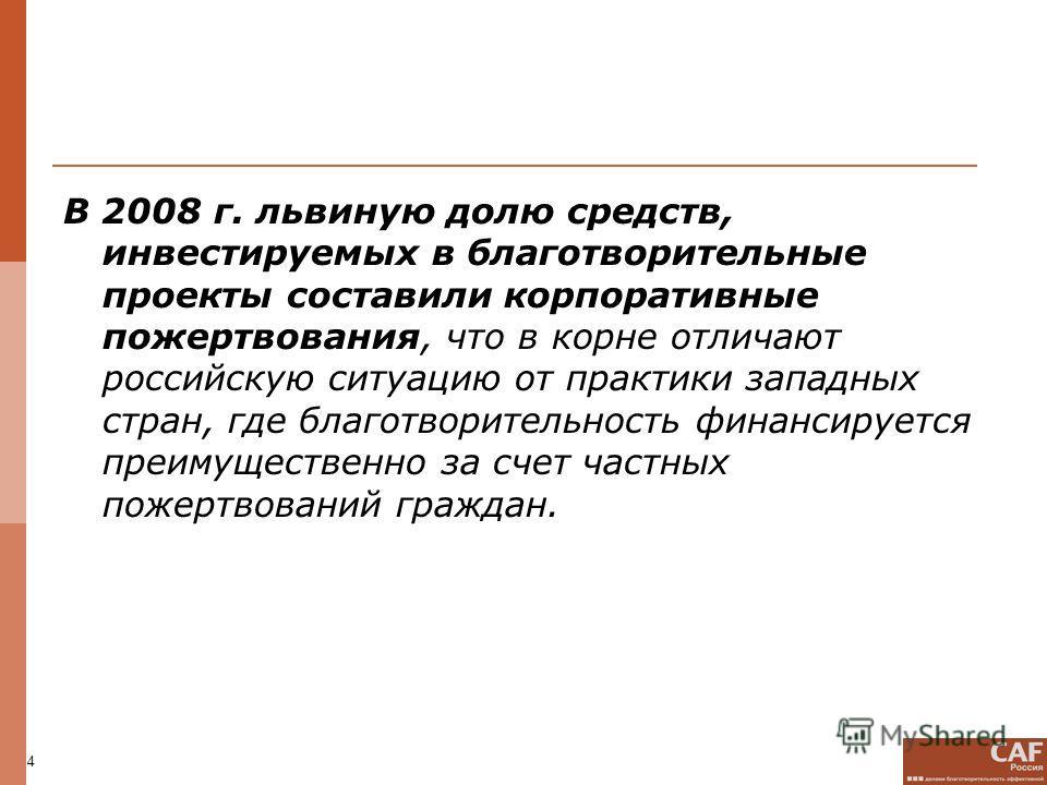 4 В 2008 г. львиную долю средств, инвестируемых в благотворительные проекты составили корпоративные пожертвования, что в корне отличают российскую ситуацию от практики западных стран, где благотворительность финансируется преимущественно за счет част