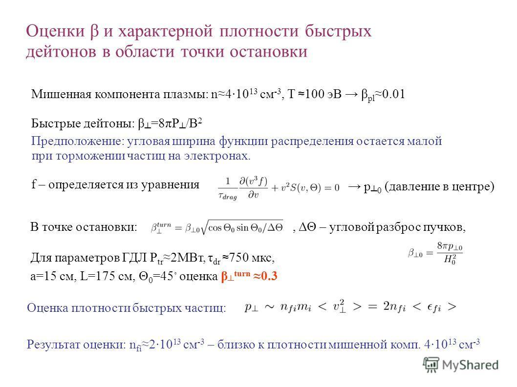 Оценки β и характерной плотности быстрых дейтонов в области точки остановки Мишенная компонента плазмы: n4·10 13 см -3, T 100 эВ β pl0.01 Быстрые дейтоны: β =8πP /B 2 Предположение: угловая ширина функции распределения остается малой при торможении ч