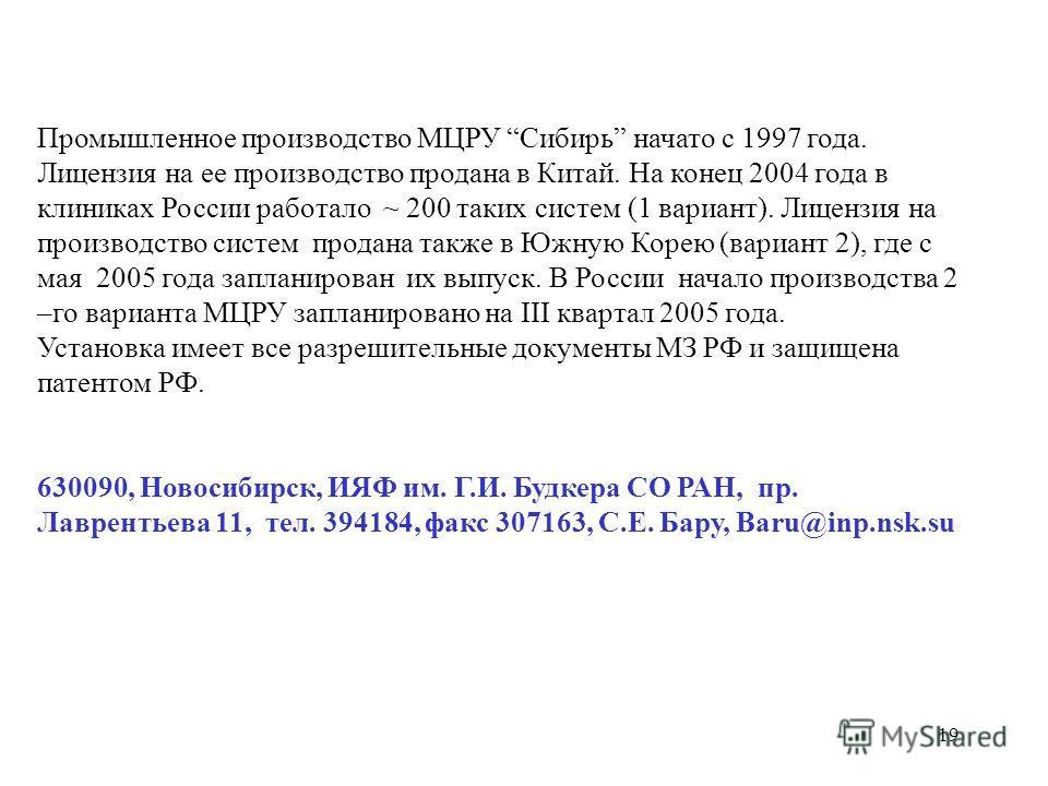 19 Промышленное производство МЦРУ Сибирь начато с 1997 года. Лицензия на ее производство продана в Китай. На конец 2004 года в клиниках России работало ~ 200 таких систем (1 вариант). Лицензия на производство систем продана также в Южную Корею (вариа