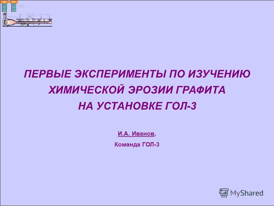 ПЕРВЫЕ ЭКСПЕРИМЕНТЫ ПО ИЗУЧЕНИЮ ХИМИЧЕСКОЙ ЭРОЗИИ ГРАФИТА НА УСТАНОВКЕ ГОЛ-3 И.А. Иванов, Команда ГОЛ-3