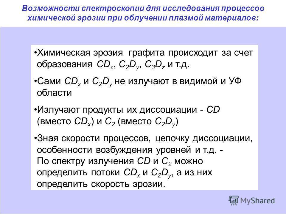 Химическая эрозия графита происходит за счет образования CD x, C 2 D y, C 3 D z и т.д. Сами CD x и C 2 D y не излучают в видимой и УФ области Излучают продукты их диссоциации - CD (вместо CD x ) и С 2 (вместо C 2 D y ) Зная скорости процессов, цепочк