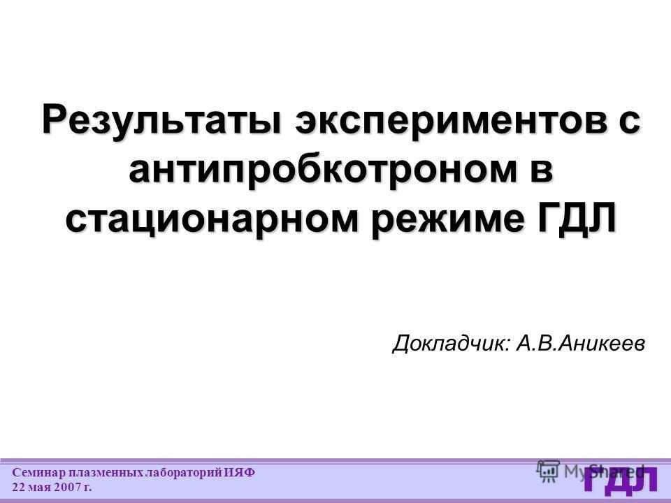 ГДЛ Семинар плазменных лабораторий ИЯФ 22 мая 2007 г. Результаты экспериментов с антипробкотроном в стационарном режиме ГДЛ Докладчик: А.В.Аникеев