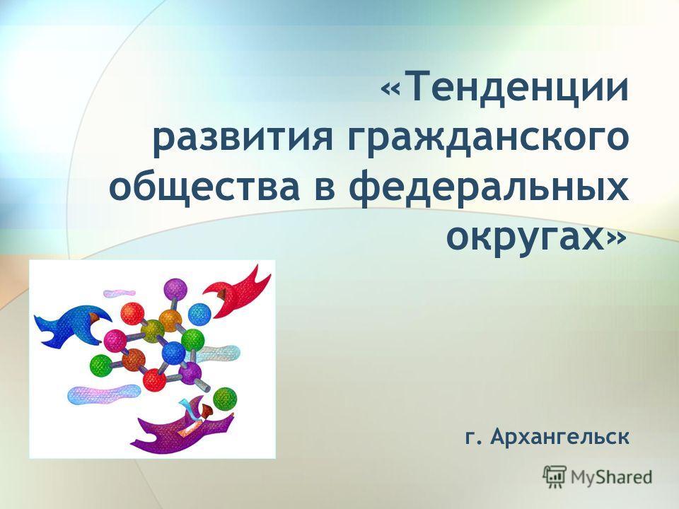 «Тенденции развития гражданского общества в федеральных округах» г. Архангельск