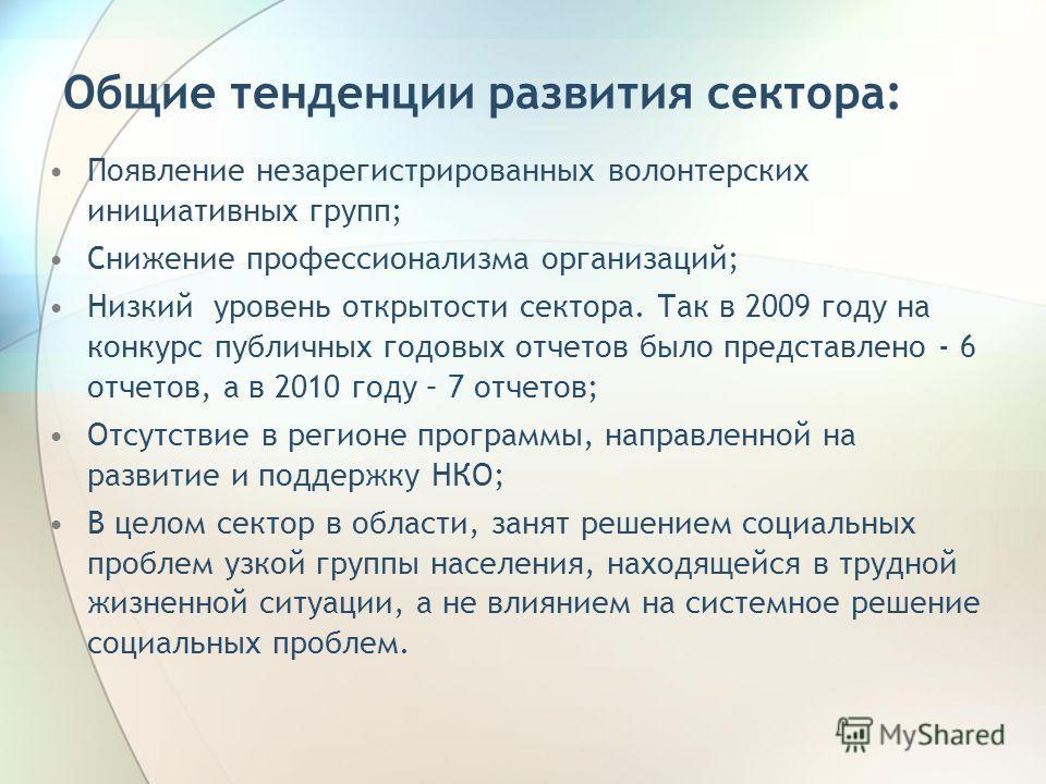 Общие тенденции развития сектора: Появление незарегистрированных волонтерских инициативных групп; Снижение профессионализма организаций; Низкий уровень открытости сектора. Так в 2009 году на конкурс публичных годовых отчетов было представлено - 6 отч