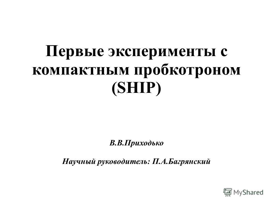 Первые эксперименты с компактным пробкотроном (SHIP) В.В.Приходько Научный руководитель: П.А.Багрянский