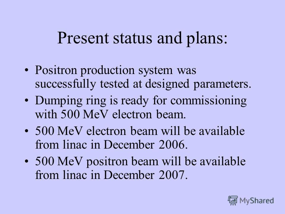 Present status and plans: Positron production system was successfully tested at designed parameters. Dumping ring is ready for commissioning with 500 MeV electron beam. 500 MeV electron beam will be available from linac in December 2006. 500 MeV posi