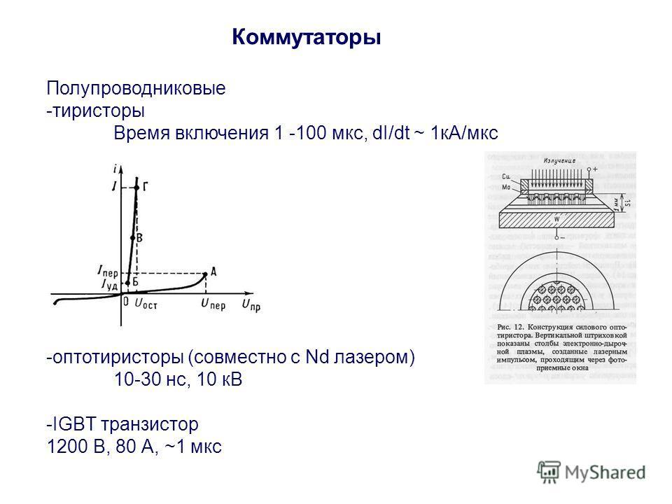 Коммутаторы Полупроводниковые -тиристоры Время включения 1 -100 мкс, dI/dt ~ 1кА/мкс -оптотиристоры (совместно с Nd лазером) 10-30 нс, 10 кВ -IGBT транзистор 1200 В, 80 А, ~1 мкс