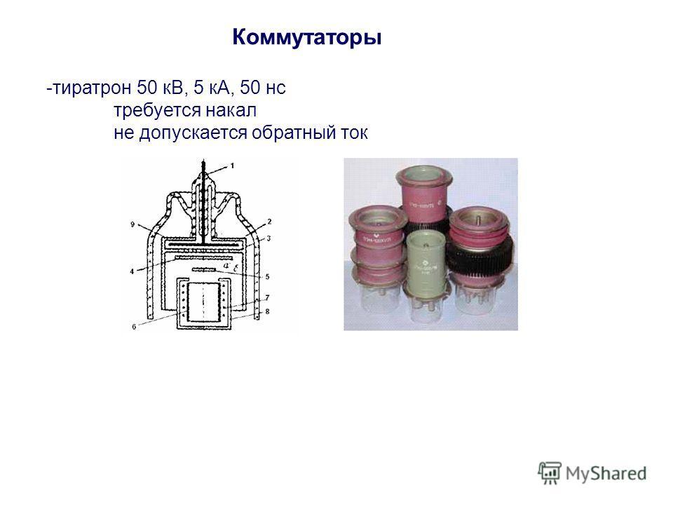 Коммутаторы -тиратрон 50 кВ, 5 кА, 50 нс требуется накал не допускается обратный ток