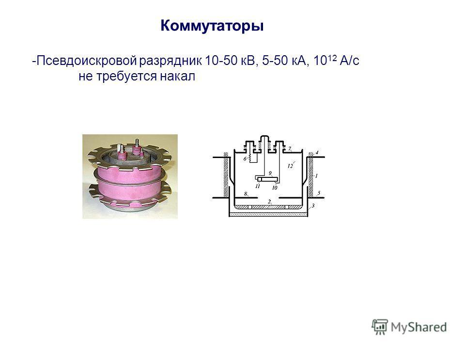 Коммутаторы -Псевдоискровой разрядник 10-50 кВ, 5-50 кА, 10 12 А/с не требуется накал