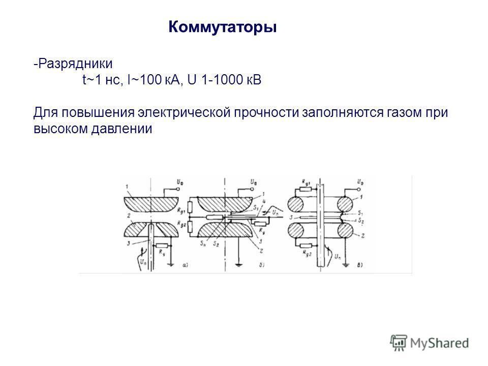 Коммутаторы -Разрядники t~1 нс, I~100 кА, U 1-1000 кВ Для повышения электрической прочности заполняются газом при высоком давлении
