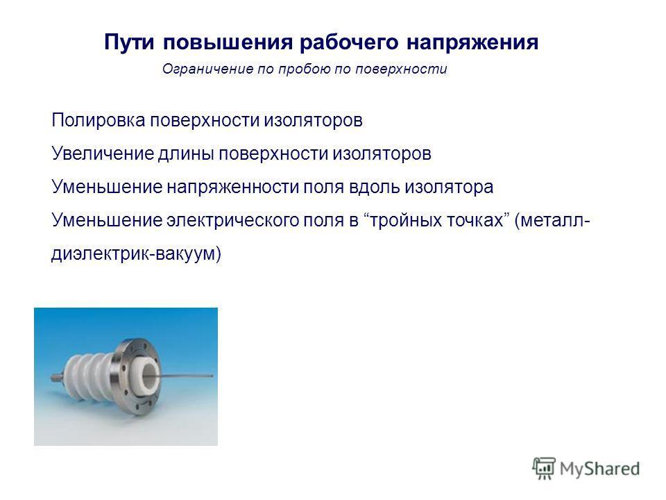 Пути повышения рабочего напряжения Полировка поверхности изоляторов Увеличение длины поверхности изоляторов Уменьшение напряженности поля вдоль изолятора Уменьшение электрического поля в тройных точках (металл- диэлектрик-вакуум) Ограничение по пробо