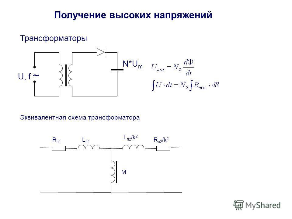 Получение высоких напряжений Трансформаторы U, f ~ N*U m Эквивалентная схема трансформатора R п1 L п1 M R п2 /k 2 L п2 /k 2