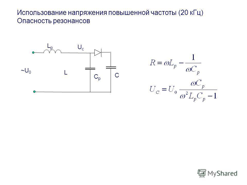 Использование напряжения повышенной частоты (20 кГц) Опасность резонансов LpLp L CрCр ~U 0 C UсUс
