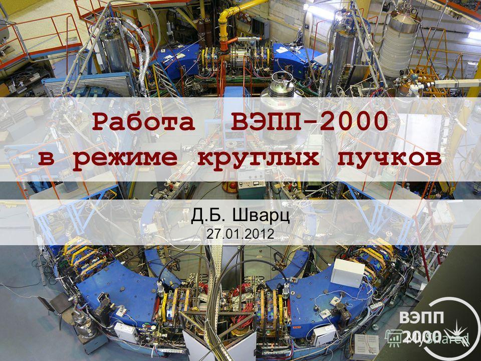 Работа ВЭПП-2000 в режиме круглых пучков Д.Б. Шварц 27.01.2012