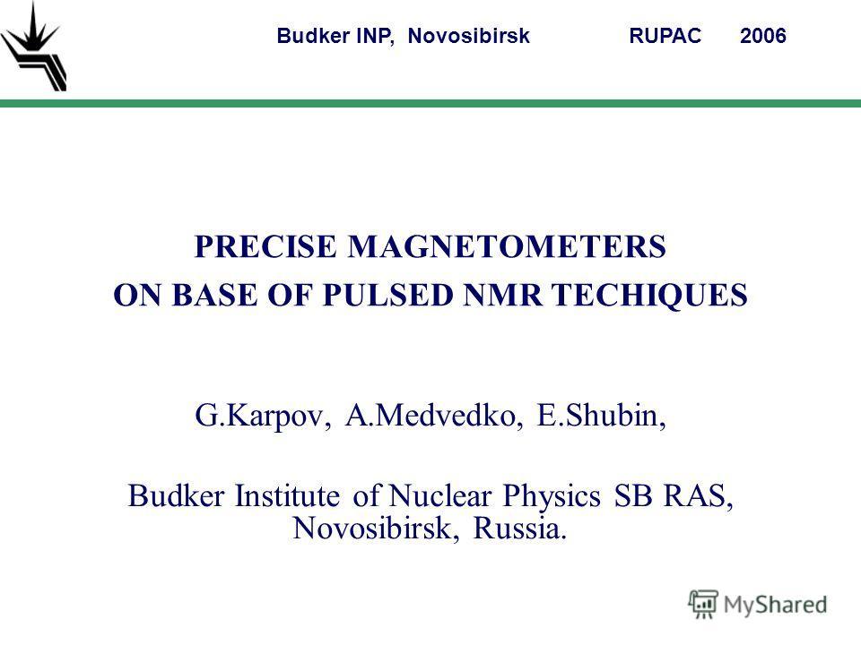PRECISE MAGNETOMETERS ON BASE OF PULSED NMR TECHIQUES G.Karpov, A.Medvedko, E.Shubin, Budker Institute of Nuclear Physics SB RAS, Novosibirsk, Russia. Budker INP, NovosibirskRUPAC 2006