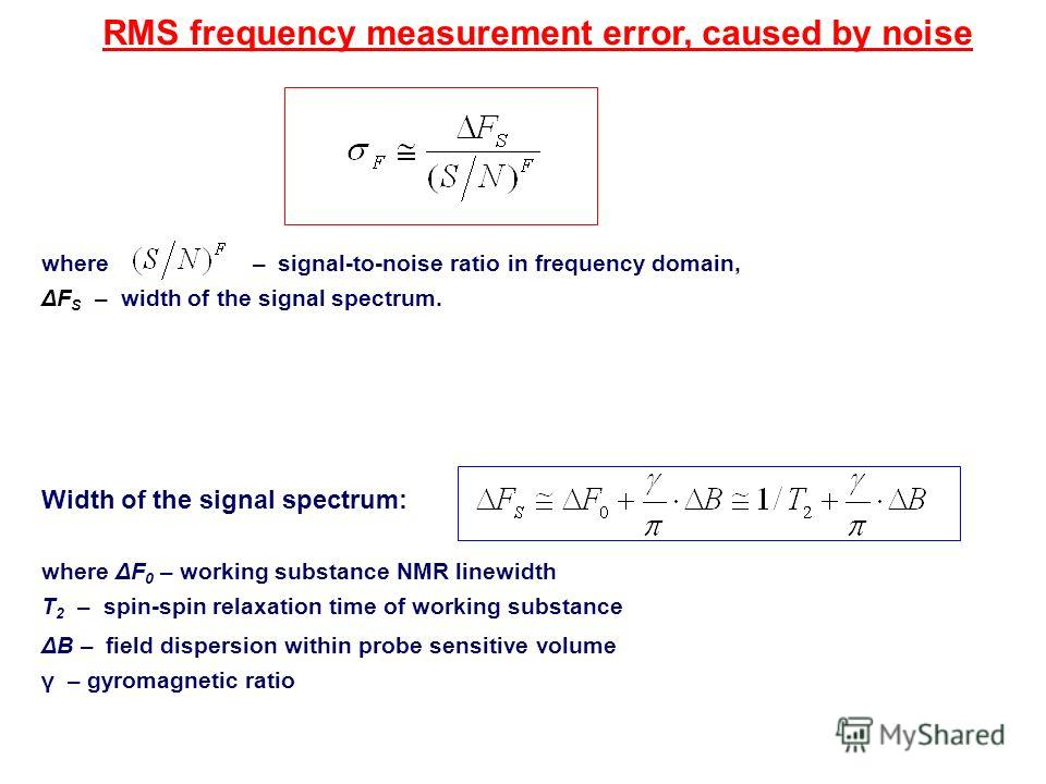 RMS frequency measurement error, caused by noise Width of the signal spectrum: where ΔF 0 – working substance NMR linewidth T 2 – spin-spin relaxation time of working substance ΔB – field dispersion within probe sensitive volume γ – gyromagnetic rati