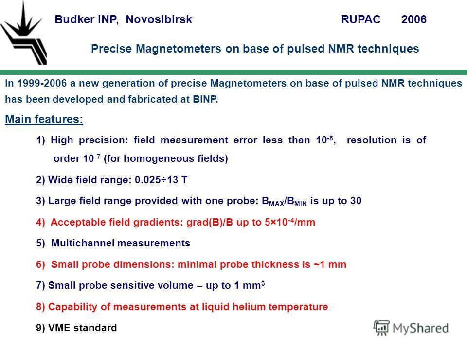 Budker INP, NovosibirskRUPAC 2006 Precise Magnetometers on base of pulsed NMR techniques In 1999-2006 a new generation of precise Magnetometers on base of pulsed NMR techniques has been developed and fabricated at BINP. Main features: 1) High precisi